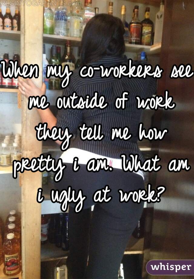 When my co-workers see me outside of work they tell me how pretty i am. What am i ugly at work?