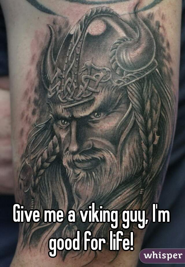Give me a viking guy, I'm good for life!