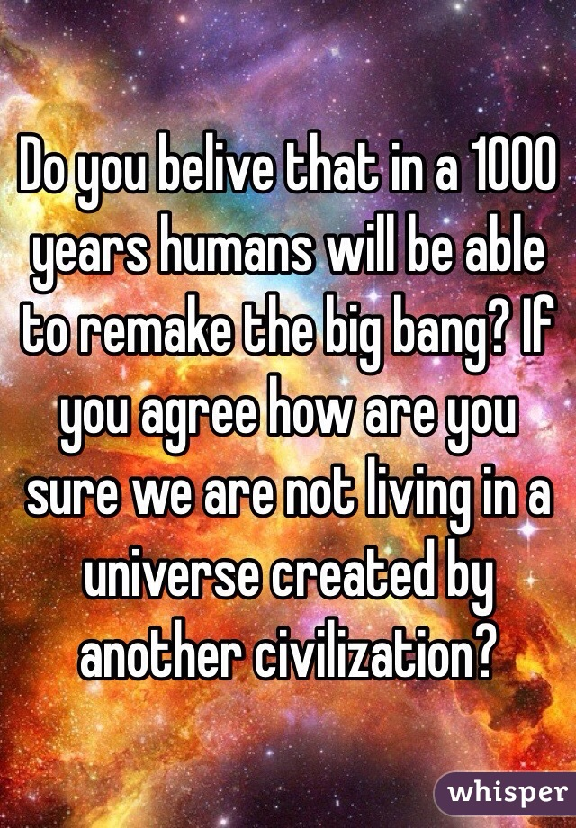 Do you belive that in a 1000 years humans will be able to remake the big bang? If you agree how are you sure we are not living in a universe created by another civilization?
