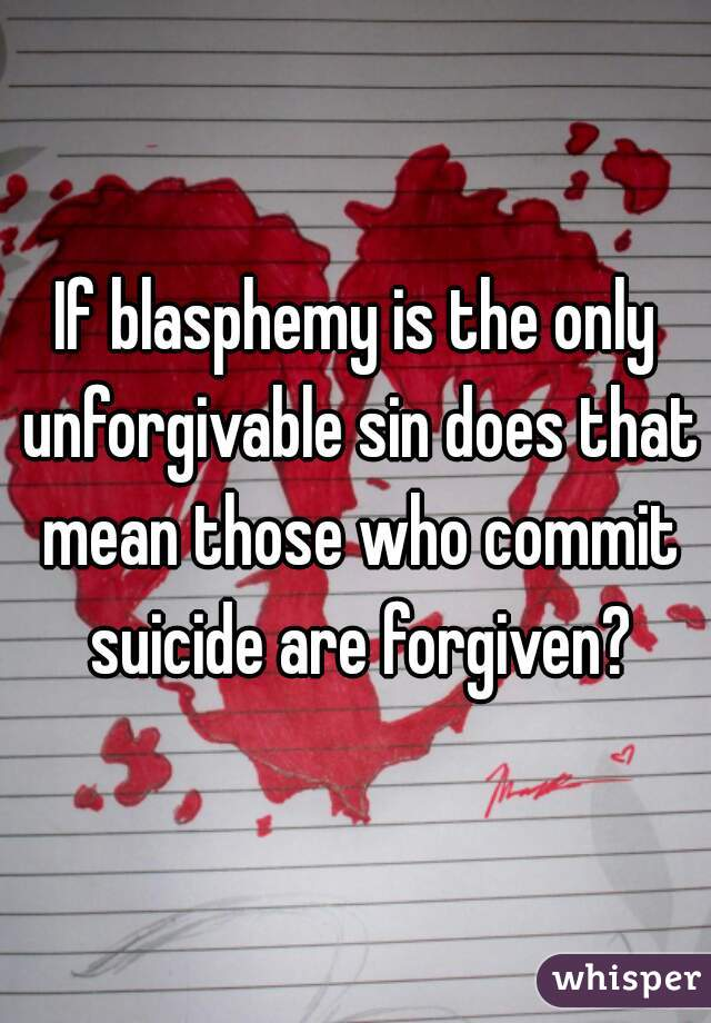 If blasphemy is the only unforgivable sin does that mean those who commit suicide are forgiven?