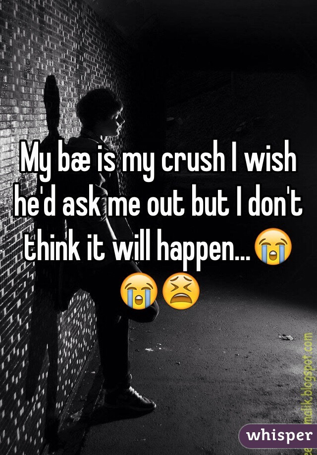My bæ is my crush I wish he'd ask me out but I don't think it will happen...😭😭😫