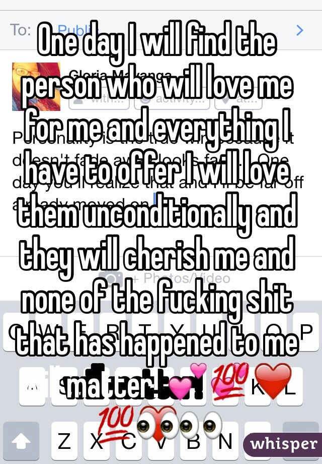 One day I will find the person who will love me for me and everything I have to offer I will love them unconditionally and they will cherish me and none of the fucking shit that has happened to me will matter! 💕💯❤️👀