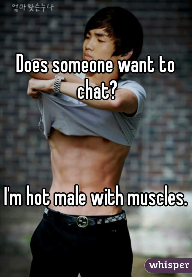 Does someone want to chat?    I'm hot male with muscles.