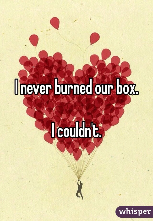I never burned our box.   I couldn't.
