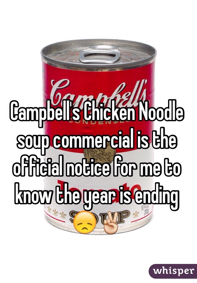 Campbell's Chicken Noodle soup commercial is the official notice for me to know the year is ending 😞✌️