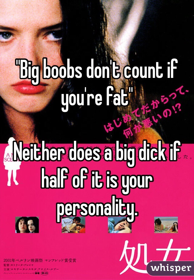 """Big boobs don't count if you're fat""  Neither does a big dick if half of it is your personality."