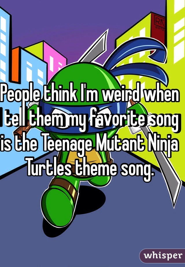 People think I'm weird when I tell them my favorite song is the Teenage Mutant Ninja Turtles theme song.