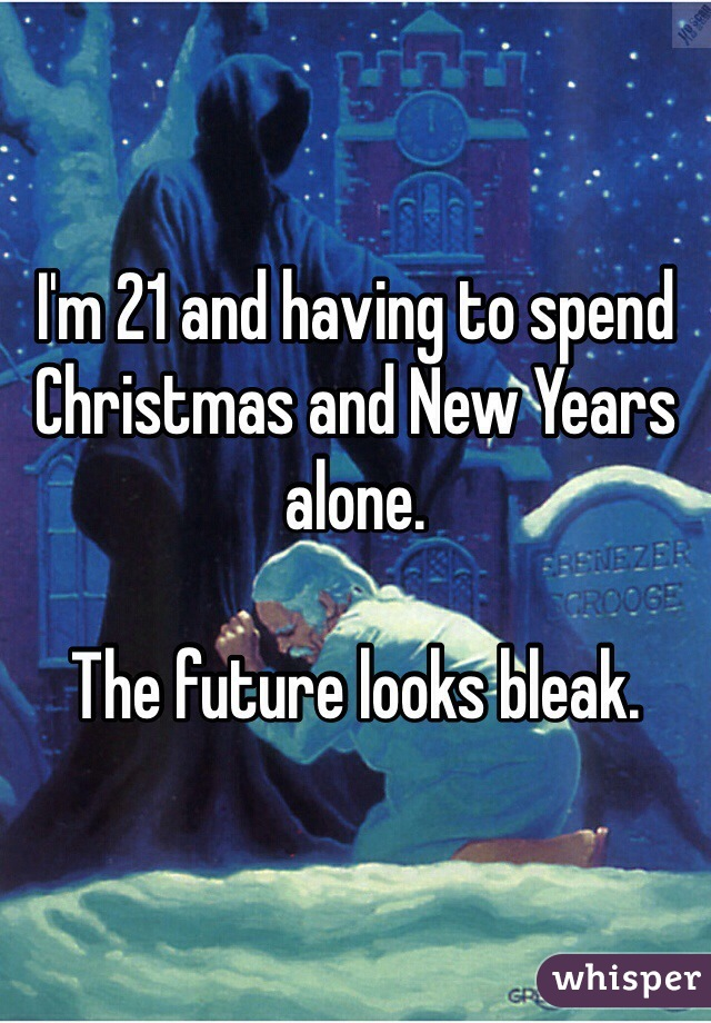 I'm 21 and having to spend Christmas and New Years alone.  The future looks bleak.