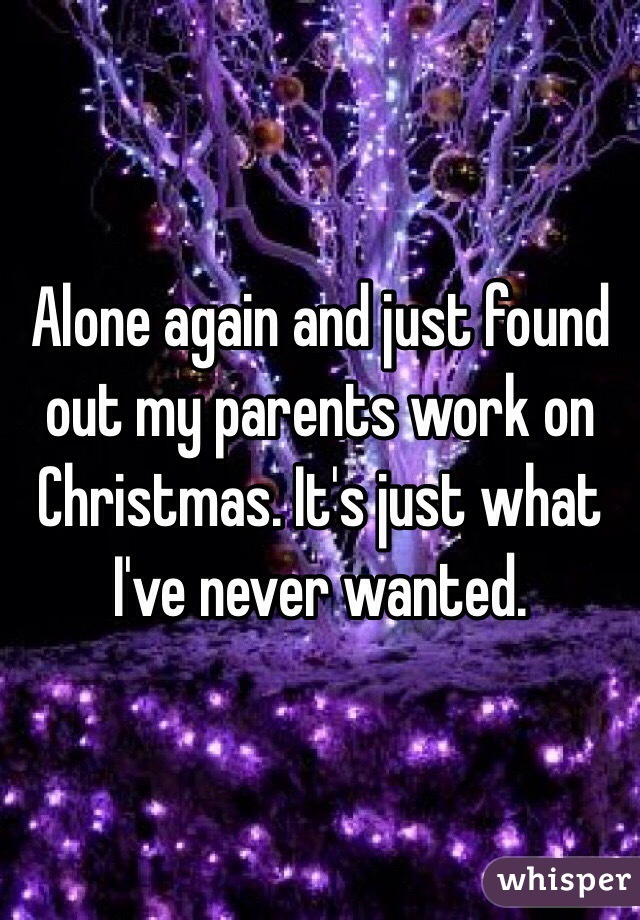 Alone again and just found out my parents work on Christmas. It's just what I've never wanted.