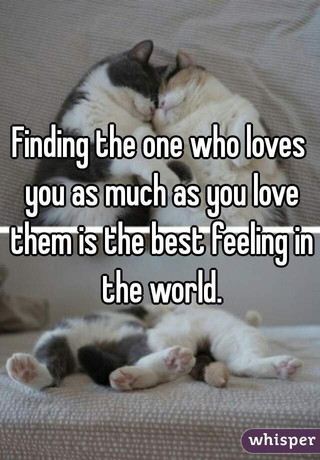 Finding the one who loves you as much as you love them is the best feeling in the world.