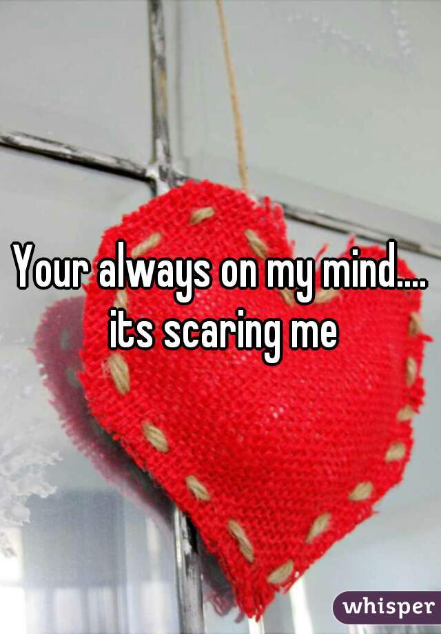 Your always on my mind.... its scaring me