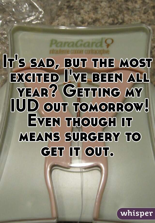 It's sad, but the most excited I've been all year? Getting my IUD out tomorrow! Even though it means surgery to get it out.