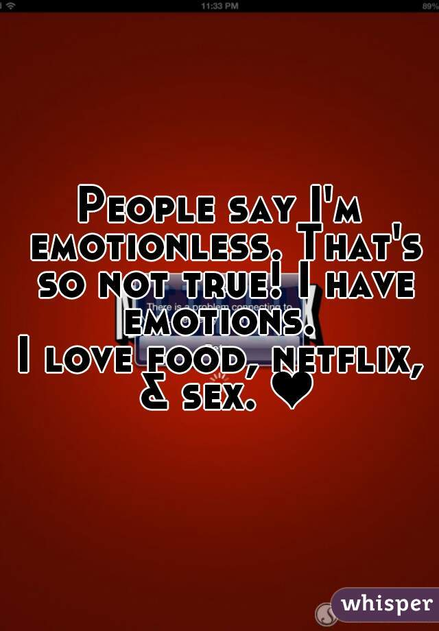 People say I'm emotionless. That's so not true! I have emotions.  I love food, netflix, & sex. ❤