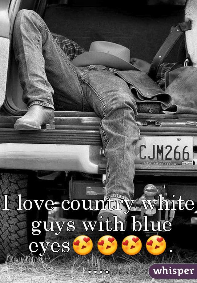 I love country white guys with blue eyes😍😍😍😍.....