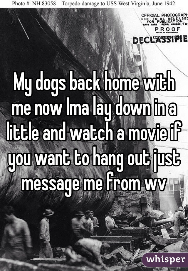 My dogs back home with me now Ima lay down in a little and watch a movie if you want to hang out just message me from wv