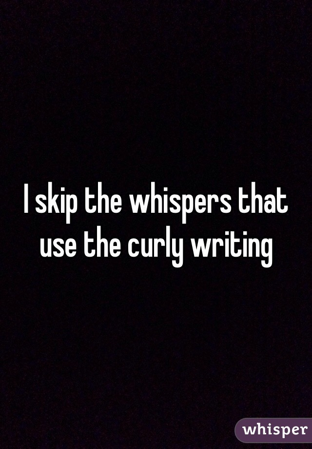I skip the whispers that use the curly writing