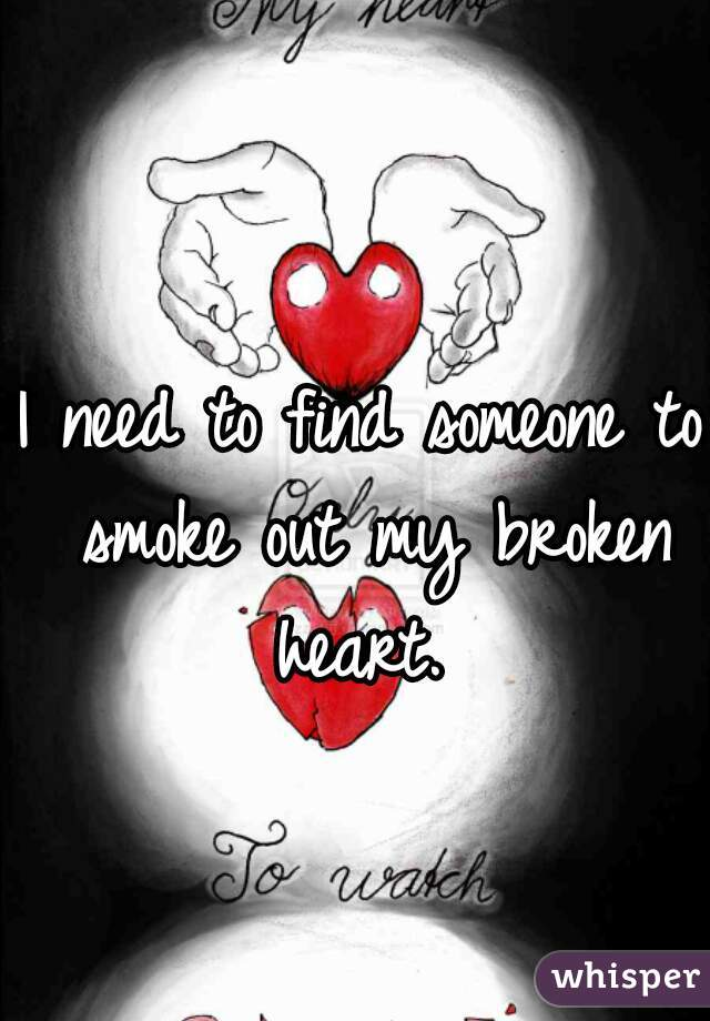 I need to find someone to smoke out my broken heart.