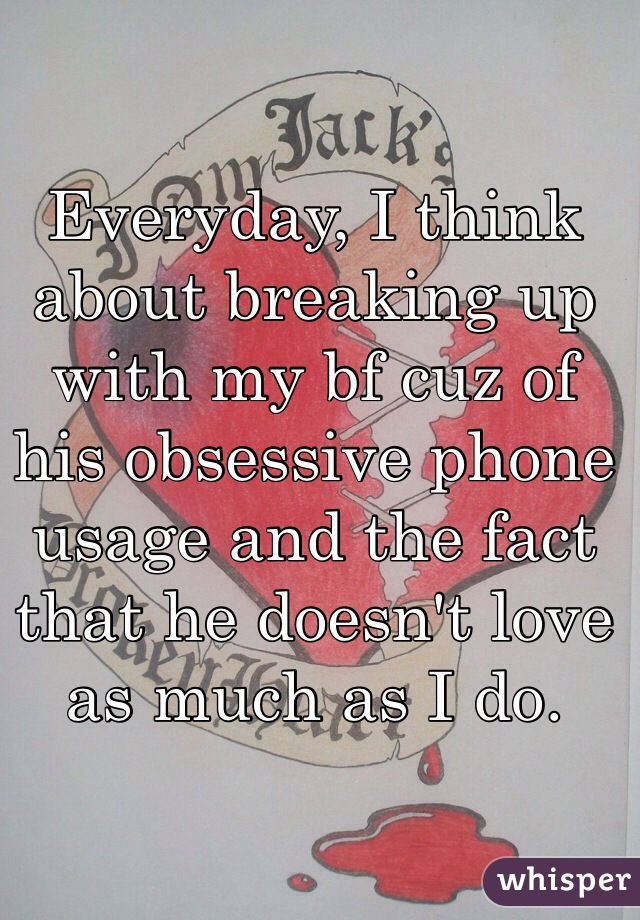 Everyday, I think about breaking up with my bf cuz of his obsessive phone usage and the fact that he doesn't love as much as I do.
