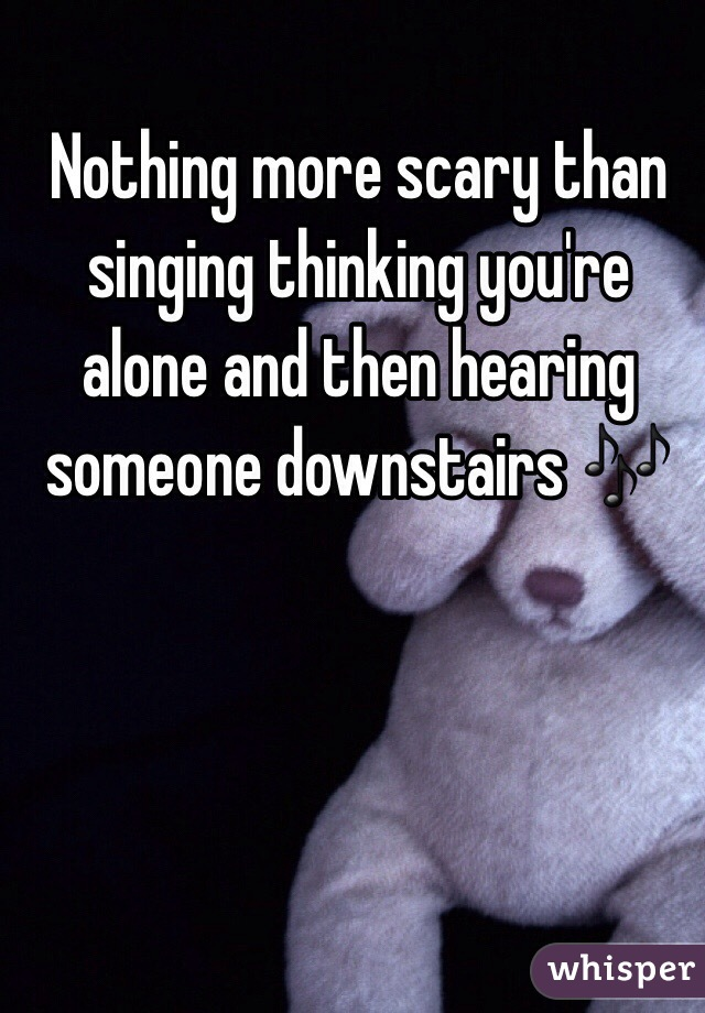 Nothing more scary than singing thinking you're alone and then hearing someone downstairs 🎶