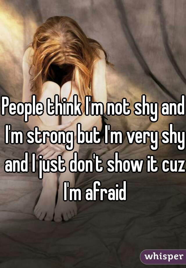 People think I'm not shy and I'm strong but I'm very shy and I just don't show it cuz I'm afraid