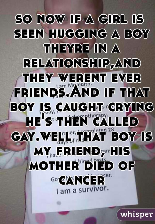 so now if a girl is seen hugging a boy theyre in a relationship,and they werent ever friends.And if that boy is caught crying he's then called gay.well that boy is my friend, his mother died of cancer