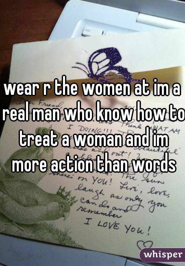 wear r the women at im a real man who know how to treat a woman and im more action than words