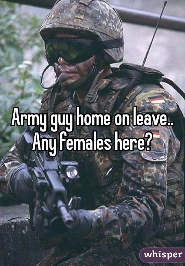 Army guy home on leave.. Any females here?