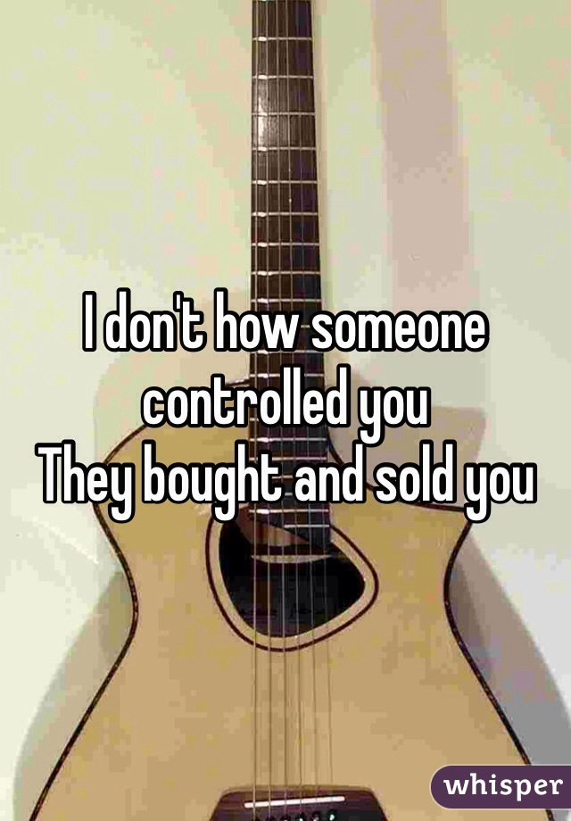 I don't how someone controlled you They bought and sold you