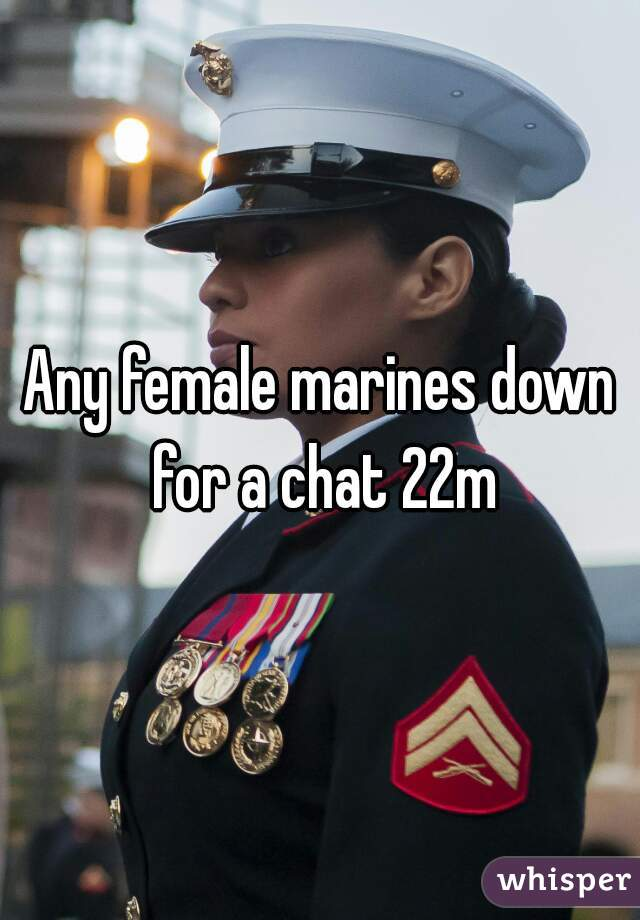 Any female marines down for a chat 22m