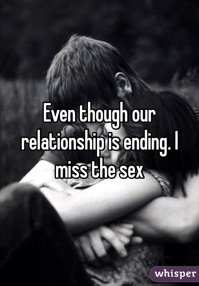 Even though our relationship is ending. I miss the sex