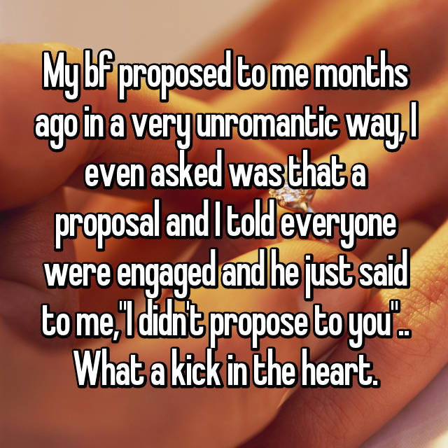 """My bf proposed to me months ago in a very unromantic way, I even asked was that a proposal and I told everyone were engaged and he just said to me,""""I didn't propose to you"""".. What a kick in the heart."""