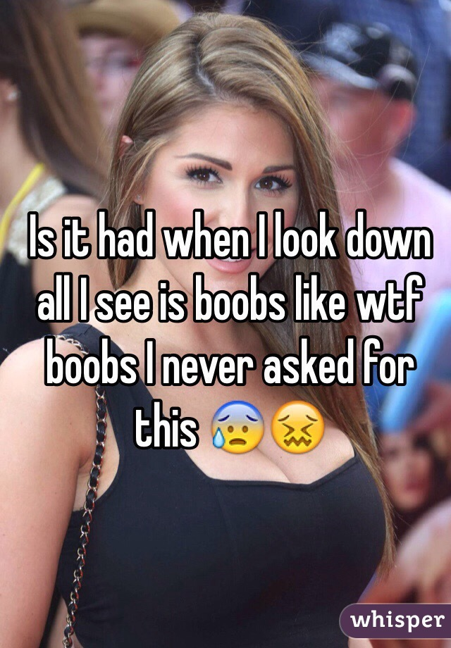 Is it had when I look down all I see is boobs like wtf