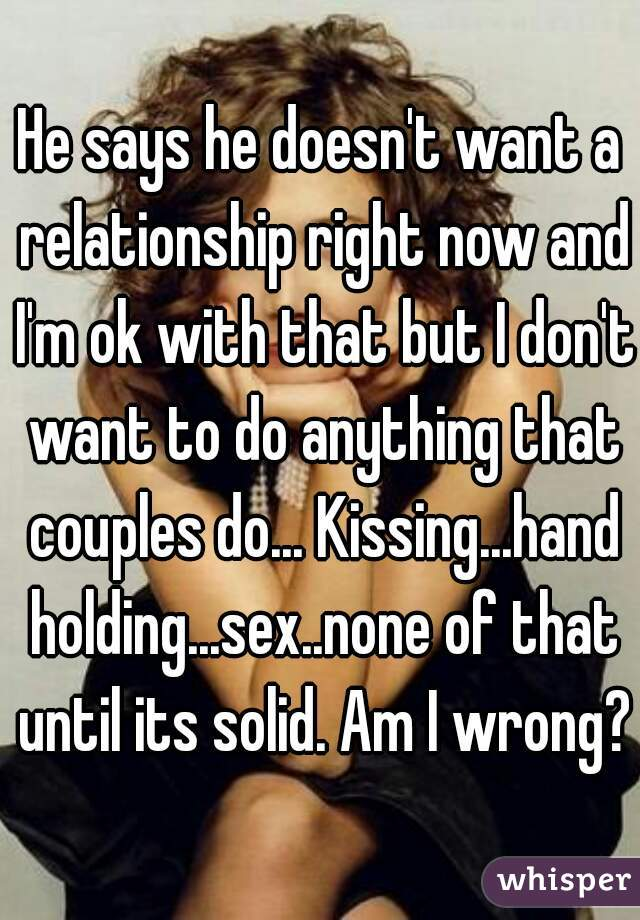 He doesn t want a relationship right now