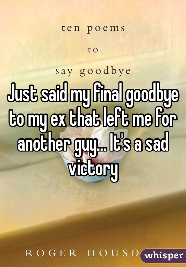 Just said my final goodbye to my ex that left me for another guy