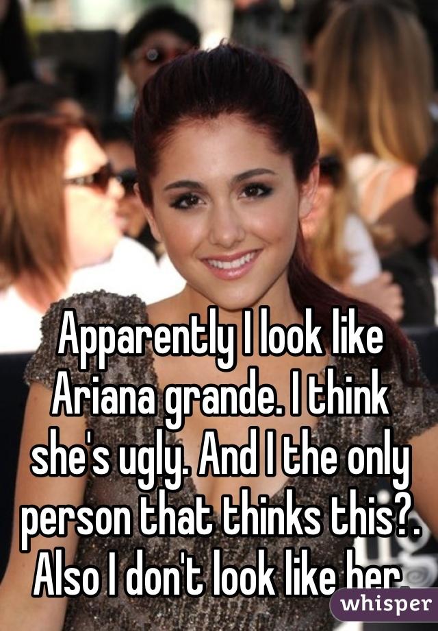 Apparently I look like Ariana grande. I think she's ugly ...