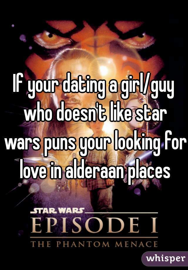 If youre dating a girl who doesnt like star wars puns love