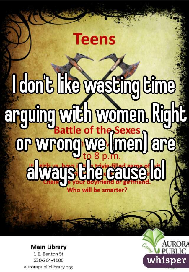 I don't like wasting time arguing with women  Right or wrong