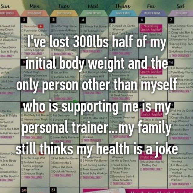 I've lost 300lbs half of my initial body weight and the only person other than myself who is supporting me is my personal trainer...my family still thinks my health is a joke
