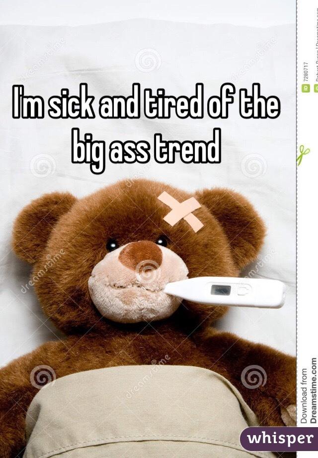 Sick Of Big Ass