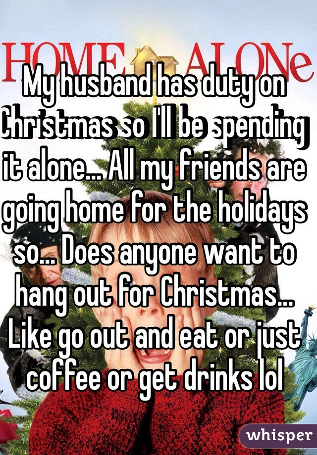 my husband has duty on christmas so ill be spending it alone