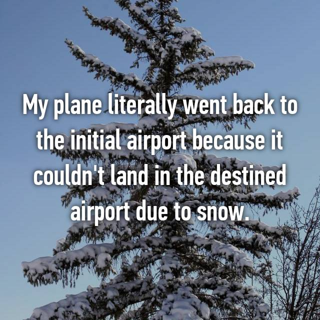 My plane literally went back to the initial airport because it couldn't land in the destined airport due to snow.