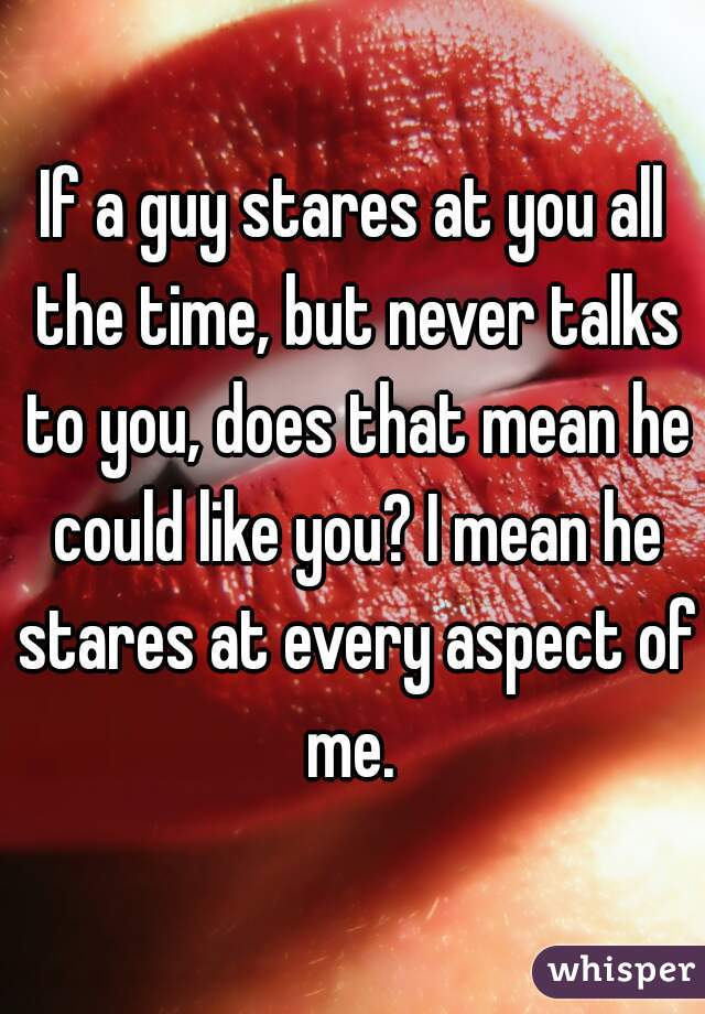 If A Guy Stares At You All The Time But Never Talks To You Does That