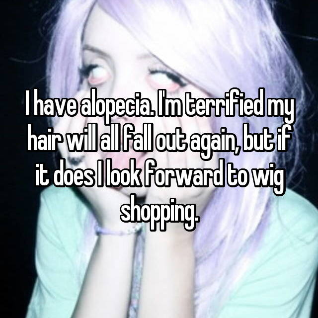 I have alopecia. I'm terrified my hair will all fall out again, but if it does I look forward to wig shopping.