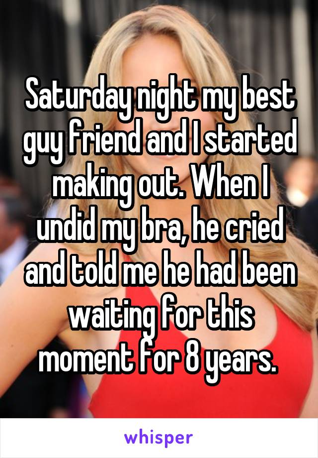 Saturday night my best guy friend and I started making out. When I undid my bra, he cried and told me he had been waiting for this moment for 8 years.