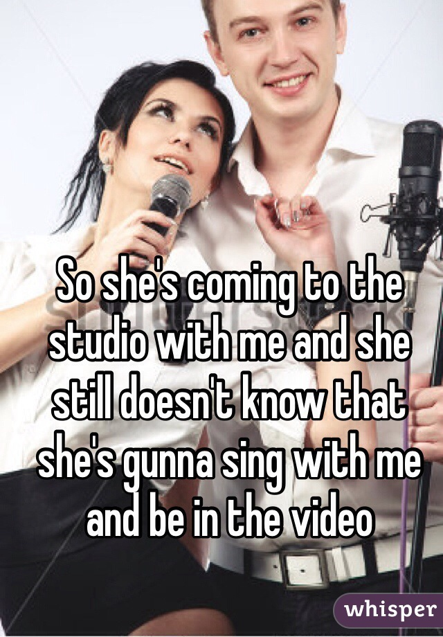 So she's coming to the studio with me and she still doesn't know that she's gunna sing with me and be in the video