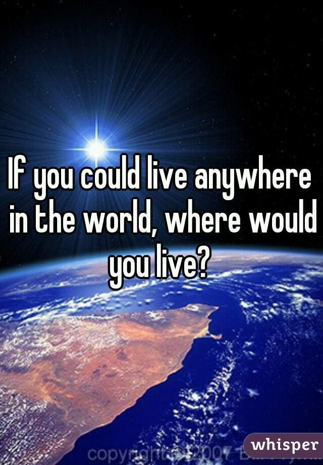 if you could live anywhere where would you live