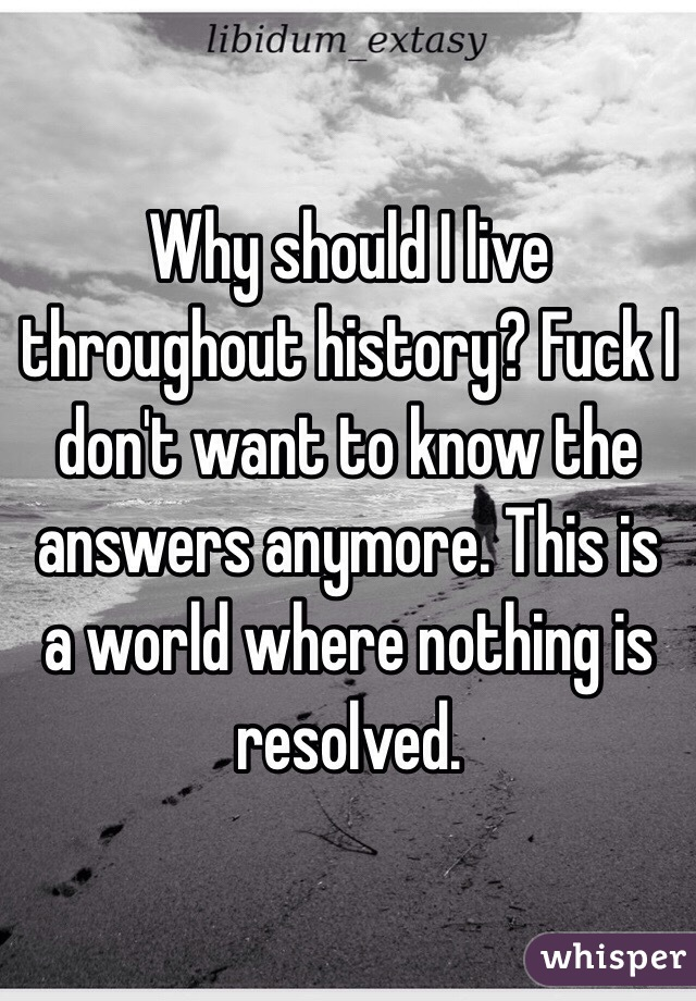 Why Should I Live Throughout History Fuck I Don T Want To Know