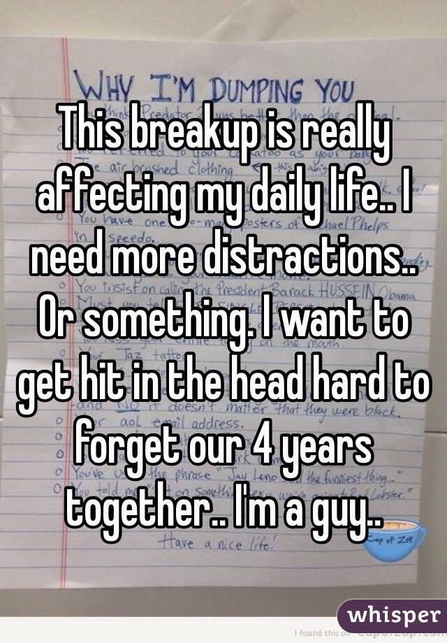 This breakup is really affecting my daily life.. I need more distractions.. Or something. I want to get hit in the head hard to forget our 4 years together.. I'm a guy..
