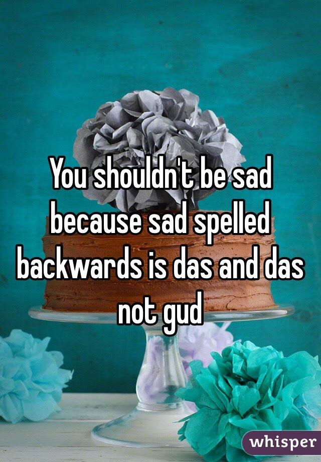 Don t be sad because sad backwards is das
