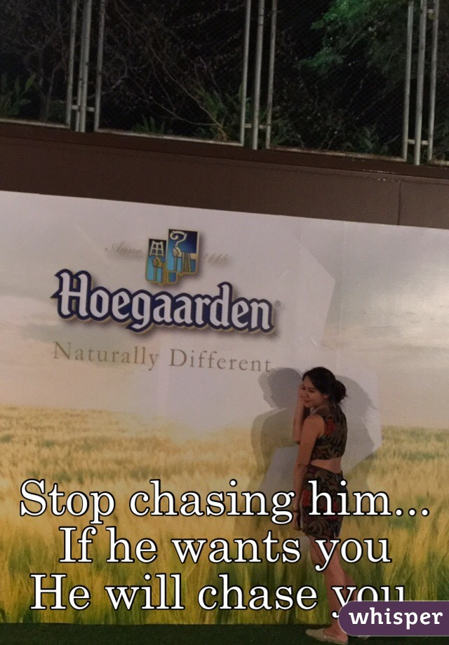 Stop chasing him    If he wants you He will chase you